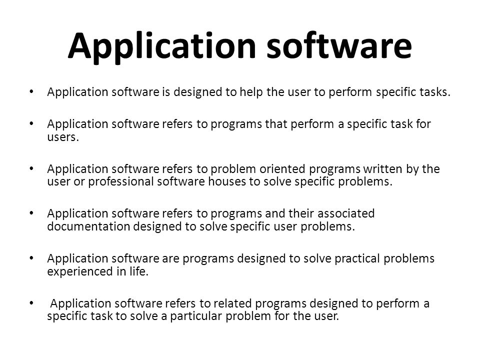 Application software Application software is designed to help the user to perform specific tasks.