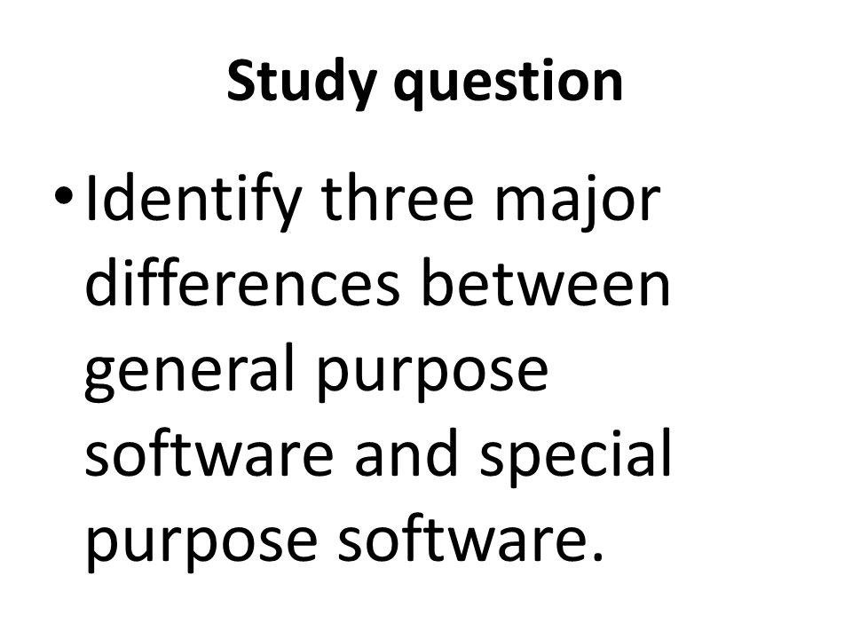 Study question Identify three major differences between general purpose software and special purpose software.