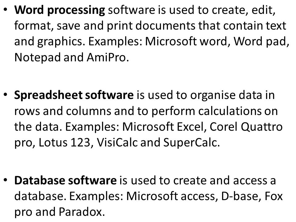 Word processing software is used to create, edit, format, save and print documents that contain text and graphics. Examples: Microsoft word, Word pad, Notepad and AmiPro.