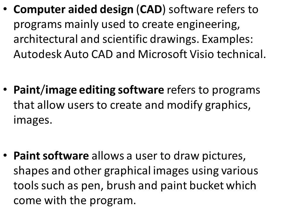 Computer aided design (CAD) software refers to programs mainly used to create engineering, architectural and scientific drawings. Examples: Autodesk Auto CAD and Microsoft Visio technical.
