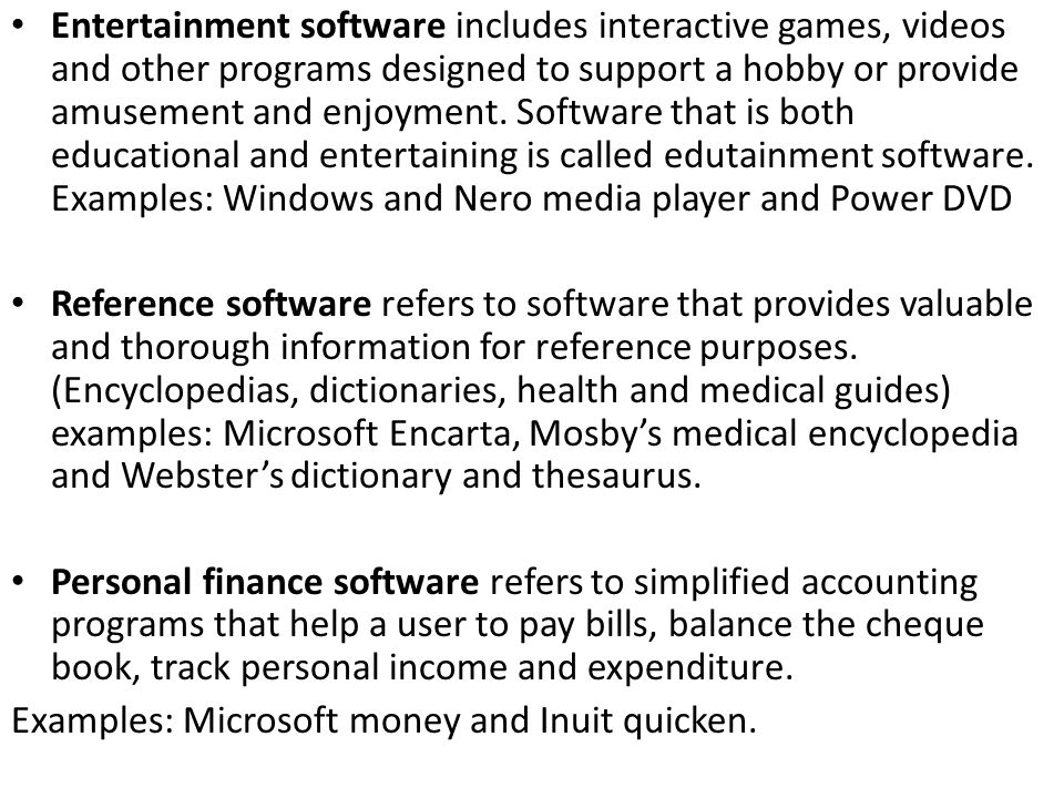 Entertainment software includes interactive games, videos and other programs designed to support a hobby or provide amusement and enjoyment. Software that is both educational and entertaining is called edutainment software. Examples: Windows and Nero media player and Power DVD