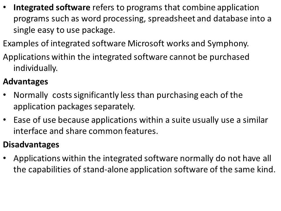 Integrated software refers to programs that combine application programs such as word processing, spreadsheet and database into a single easy to use package.