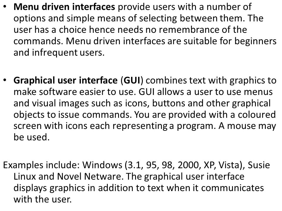 Menu driven interfaces provide users with a number of options and simple means of selecting between them. The user has a choice hence needs no remembrance of the commands. Menu driven interfaces are suitable for beginners and infrequent users.