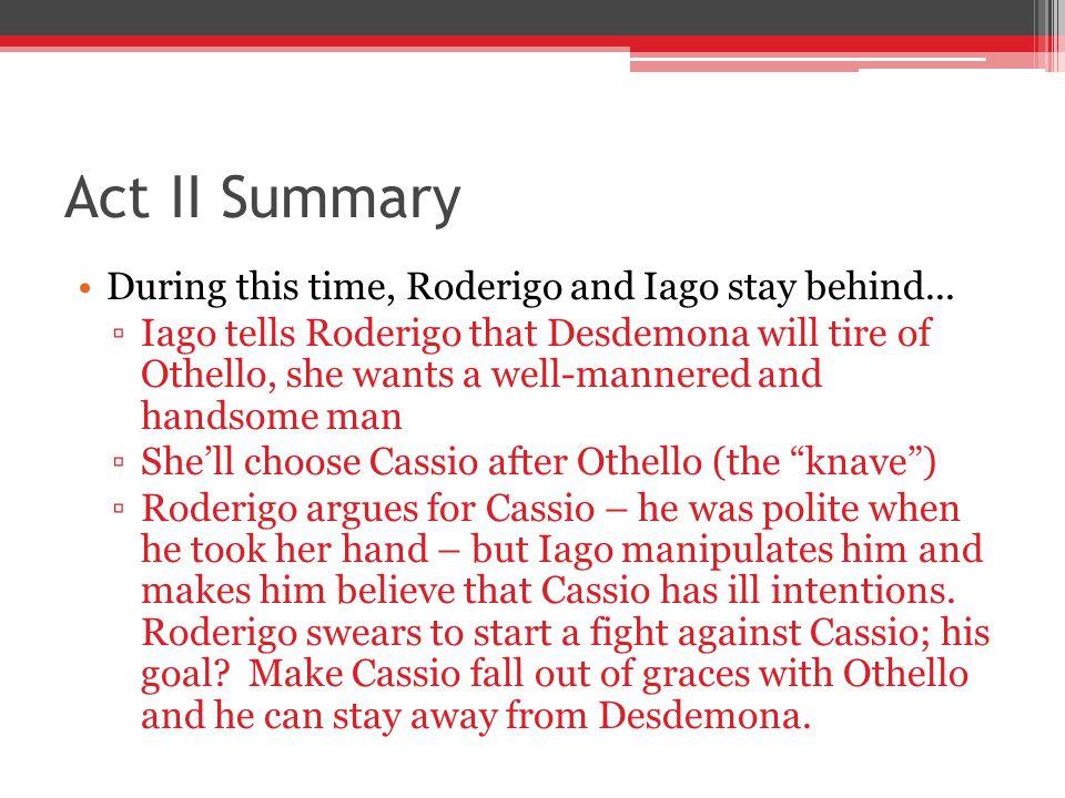 iago manipulates othello cassio and roderigo Iago uses othello's jealousy of cassio to makeshow more content  iago  then tells roderigo to inform brabantio, desdemona's father about desdemona.