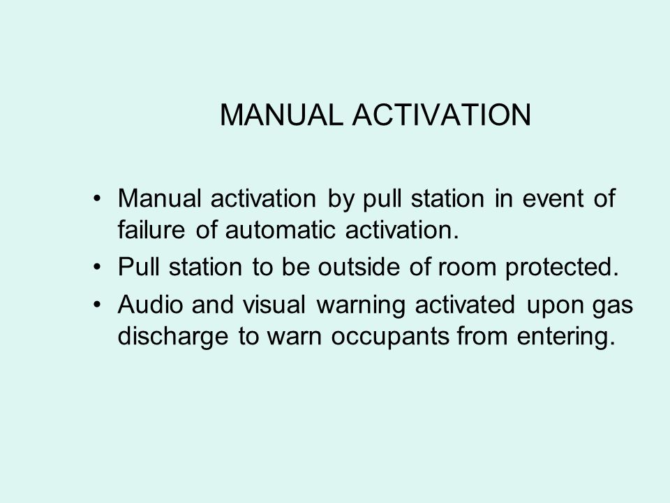 MANUAL ACTIVATION Manual activation by pull station in event of failure of automatic activation. Pull station to be outside of room protected.