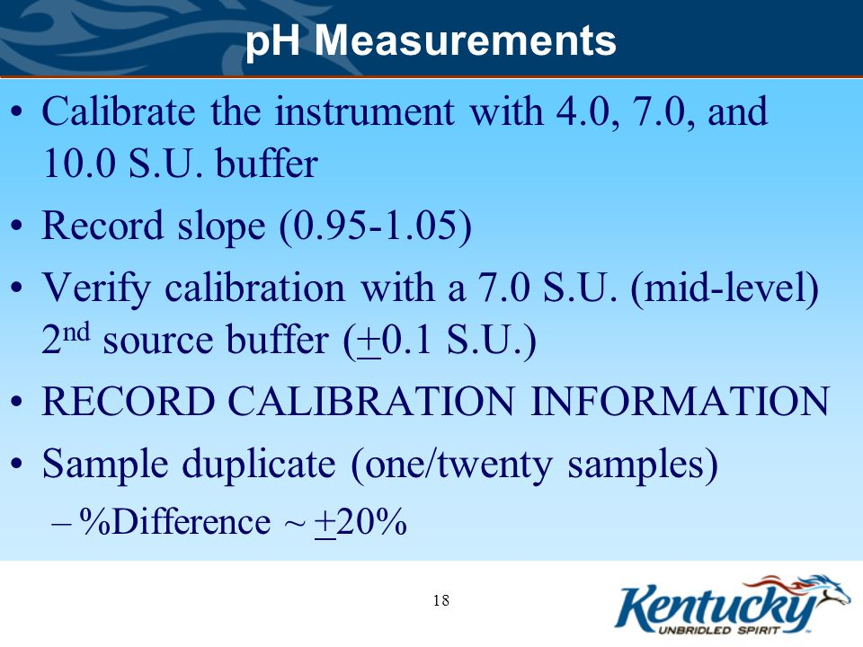Calibrate the instrument with 4.0, 7.0, and 10.0 S.U. buffer