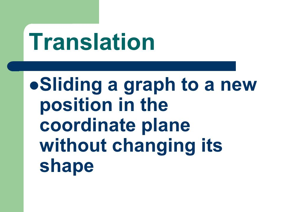 Translation Sliding a graph to a new position in the coordinate plane without changing its shape