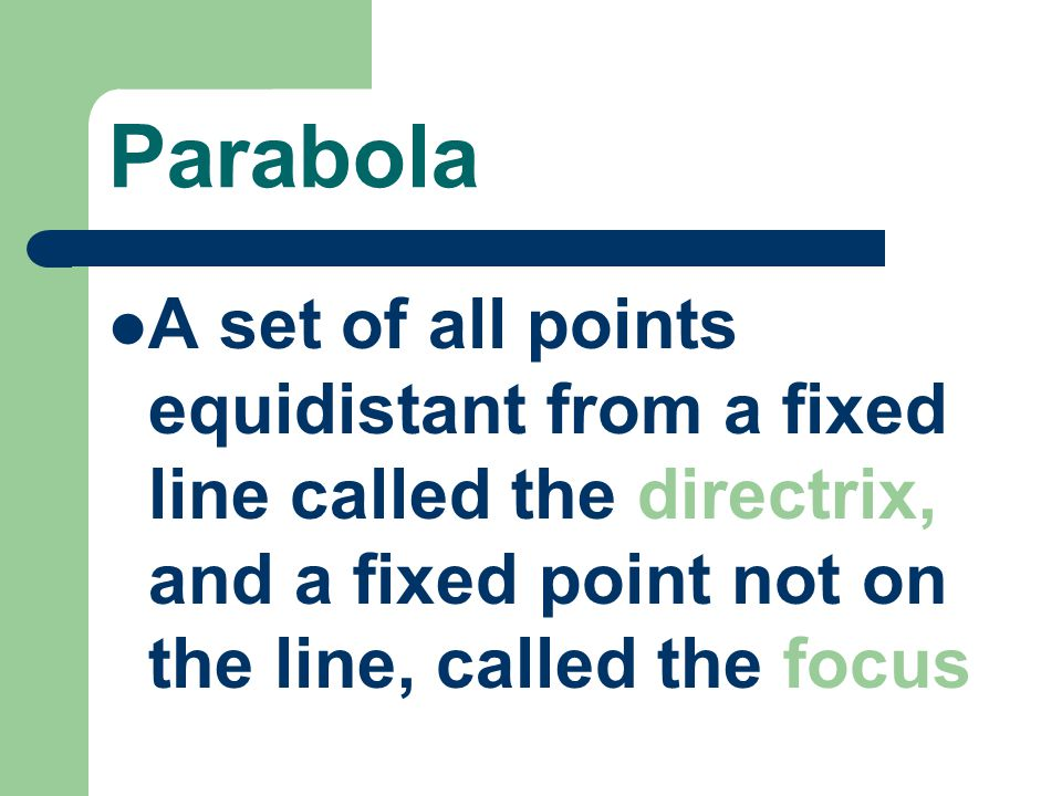 Parabola A set of all points equidistant from a fixed line called the directrix, and a fixed point not on the line, called the focus.