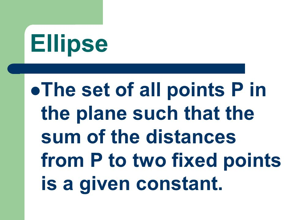 Ellipse The set of all points P in the plane such that the sum of the distances from P to two fixed points is a given constant.