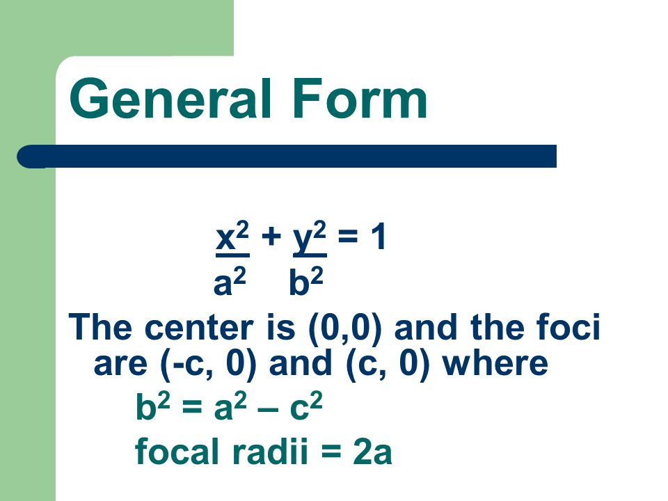 General Form x2 + y2 = 1. a2 b2. The center is (0,0) and the foci are (-c, 0) and (c, 0) where.