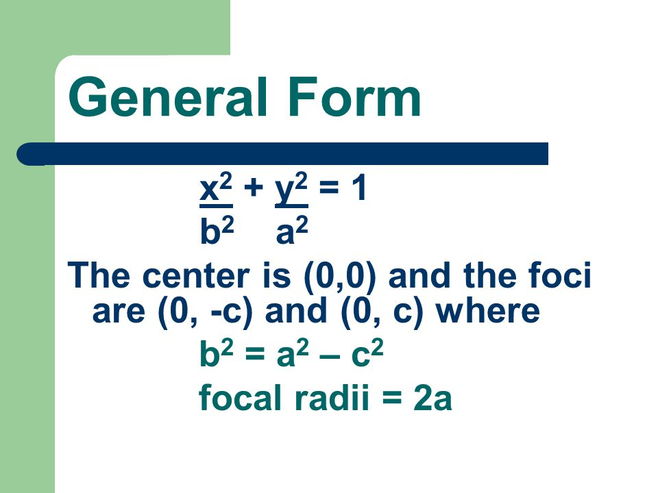 General Form x2 + y2 = 1. b2 a2. The center is (0,0) and the foci are (0, -c) and (0, c) where.