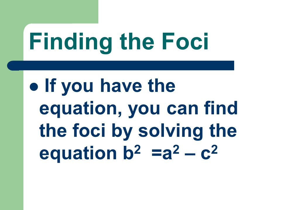 Finding the Foci If you have the equation, you can find the foci by solving the equation b2 =a2 – c2.