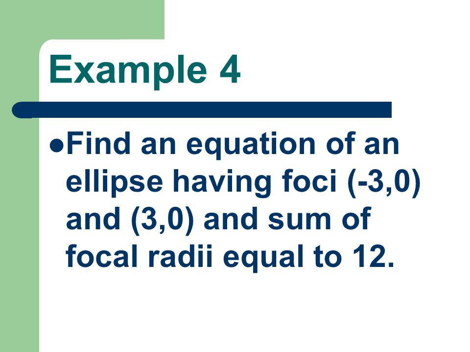 Example 4 Find an equation of an ellipse having foci (-3,0) and (3,0) and sum of focal radii equal to 12.
