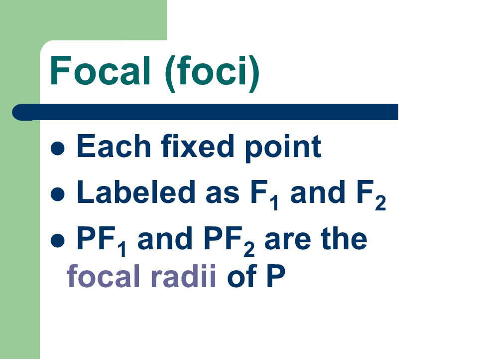Focal (foci) Each fixed point Labeled as F1 and F2
