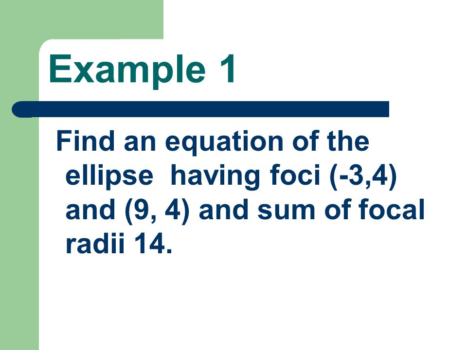 Example 1 Find an equation of the ellipse having foci (-3,4) and (9, 4) and sum of focal radii 14.