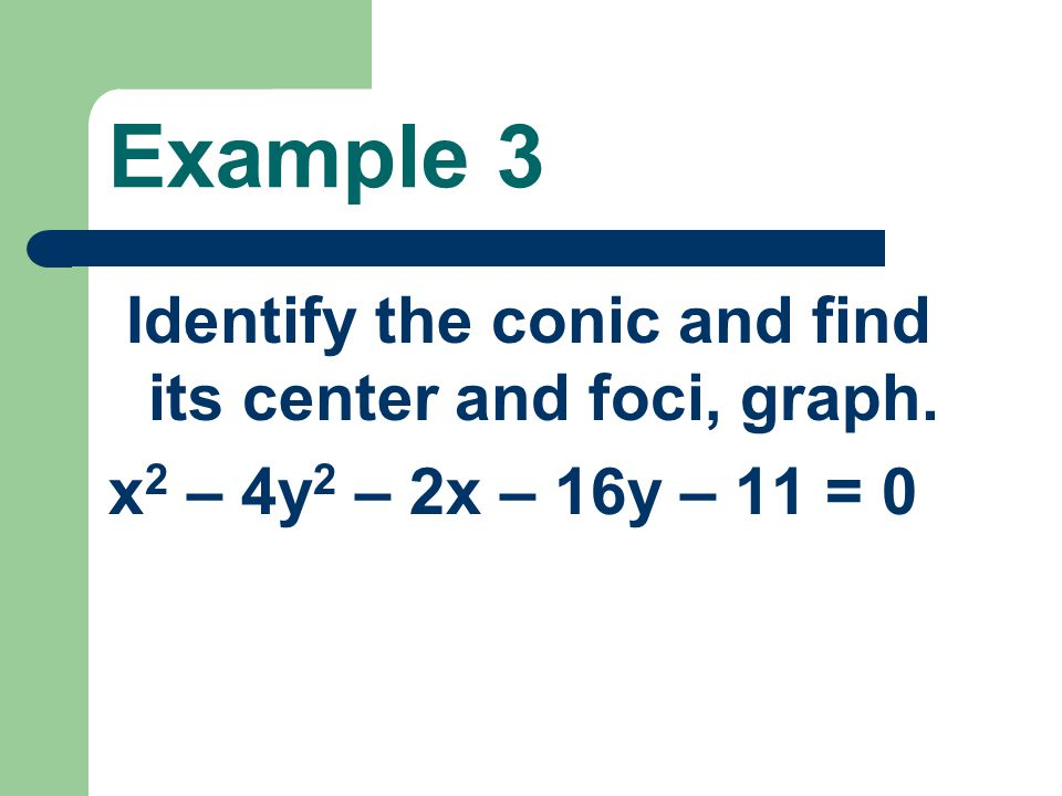 Example 3 Identify the conic and find its center and foci, graph.