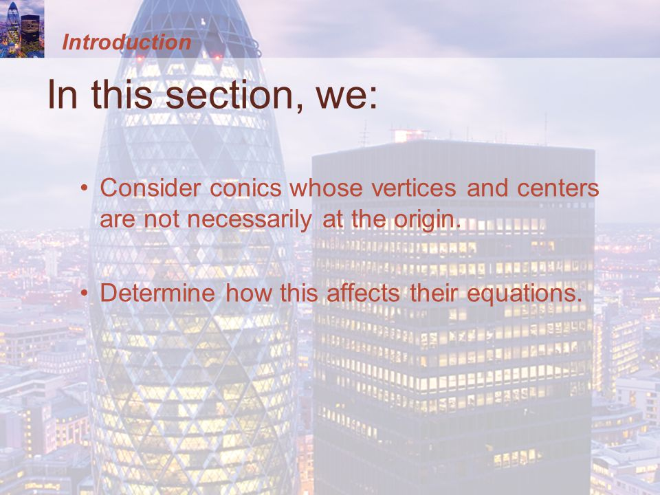 Introduction In this section, we: Consider conics whose vertices and centers are not necessarily at the origin.
