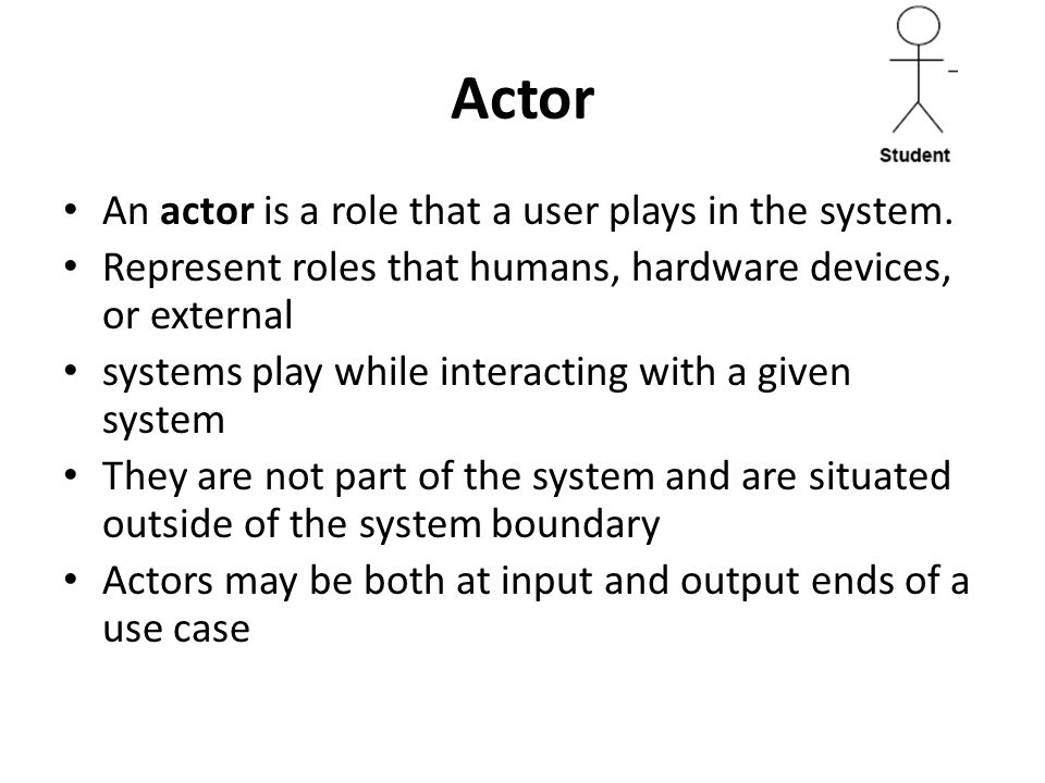 Actor An actor is a role that a user plays in the system.