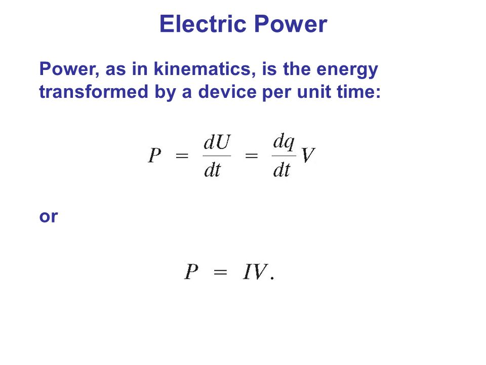Electric Power Power, as in kinematics, is the energy transformed by a device per unit time: or
