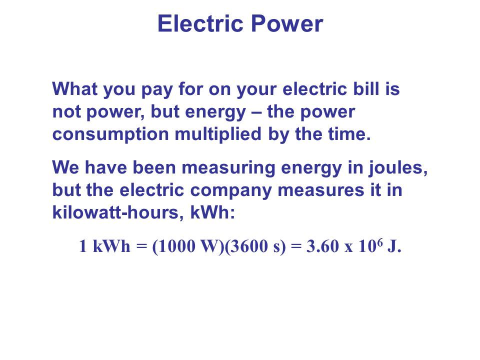Electric Power What you pay for on your electric bill is not power, but energy – the power consumption multiplied by the time.