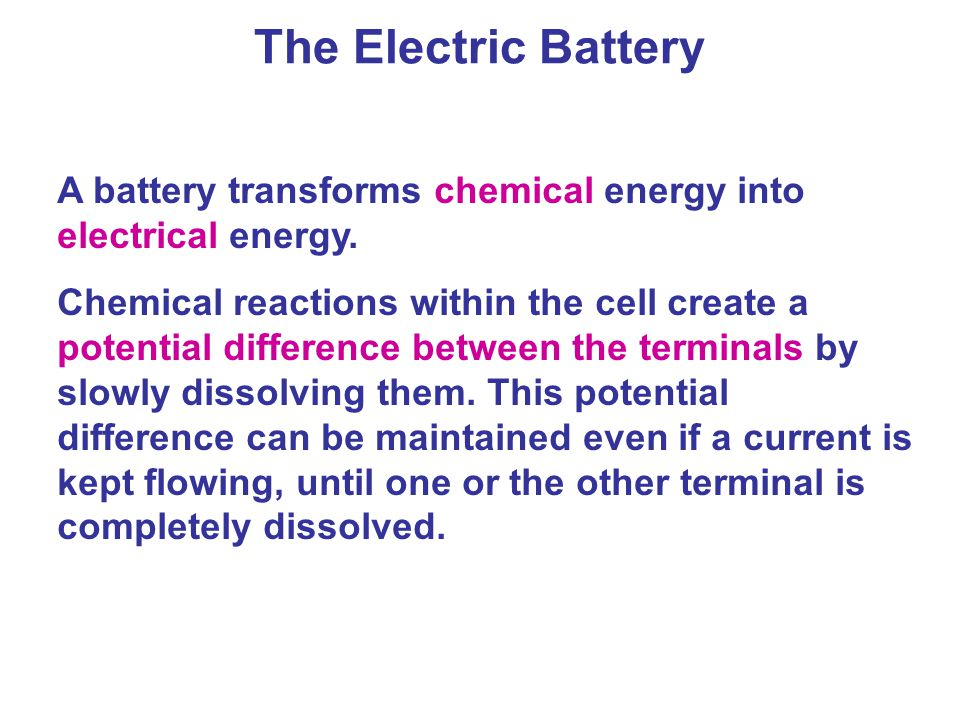 The Electric Battery A battery transforms chemical energy into electrical energy.