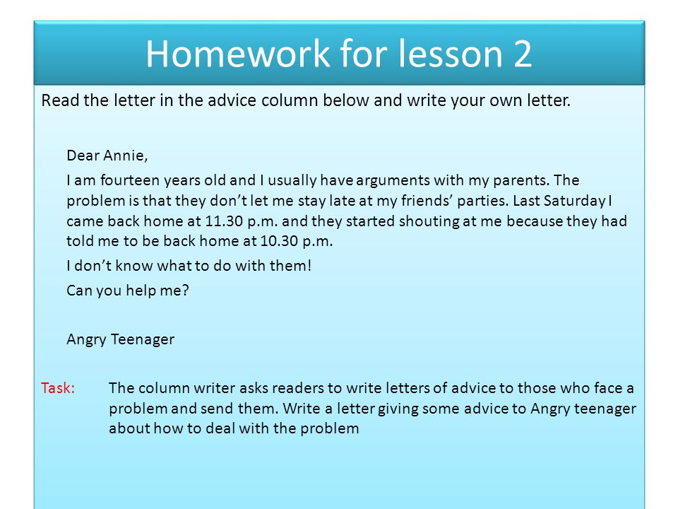 Homework for lesson 2 Read the letter in the advice column below and write your own letter. Dear Annie,