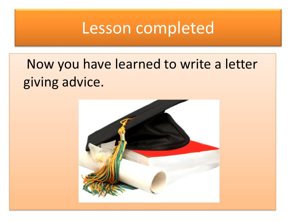 Lesson completed Now you have learned to write a letter giving advice.