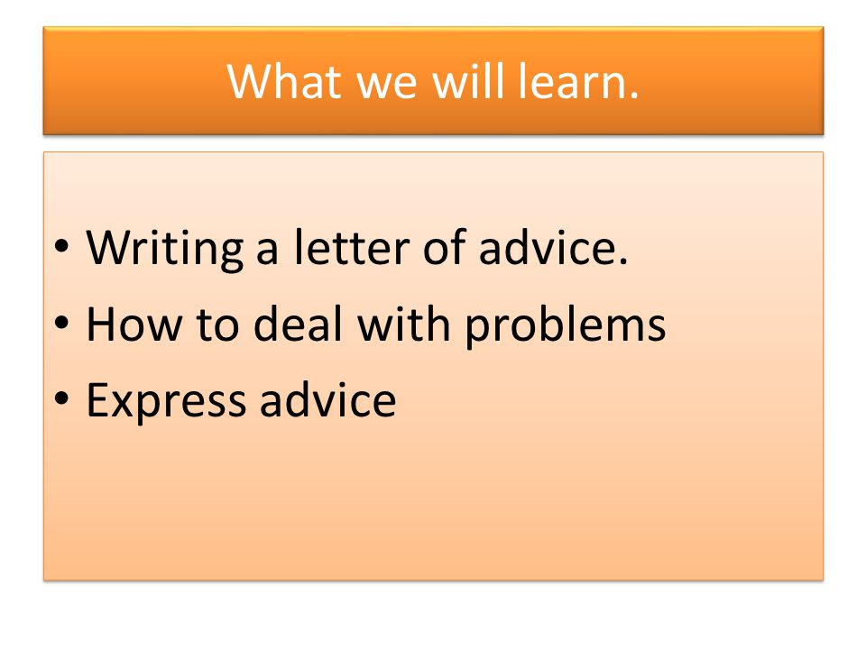 What we will learn. Writing a letter of advice. How to deal with problems Express advice