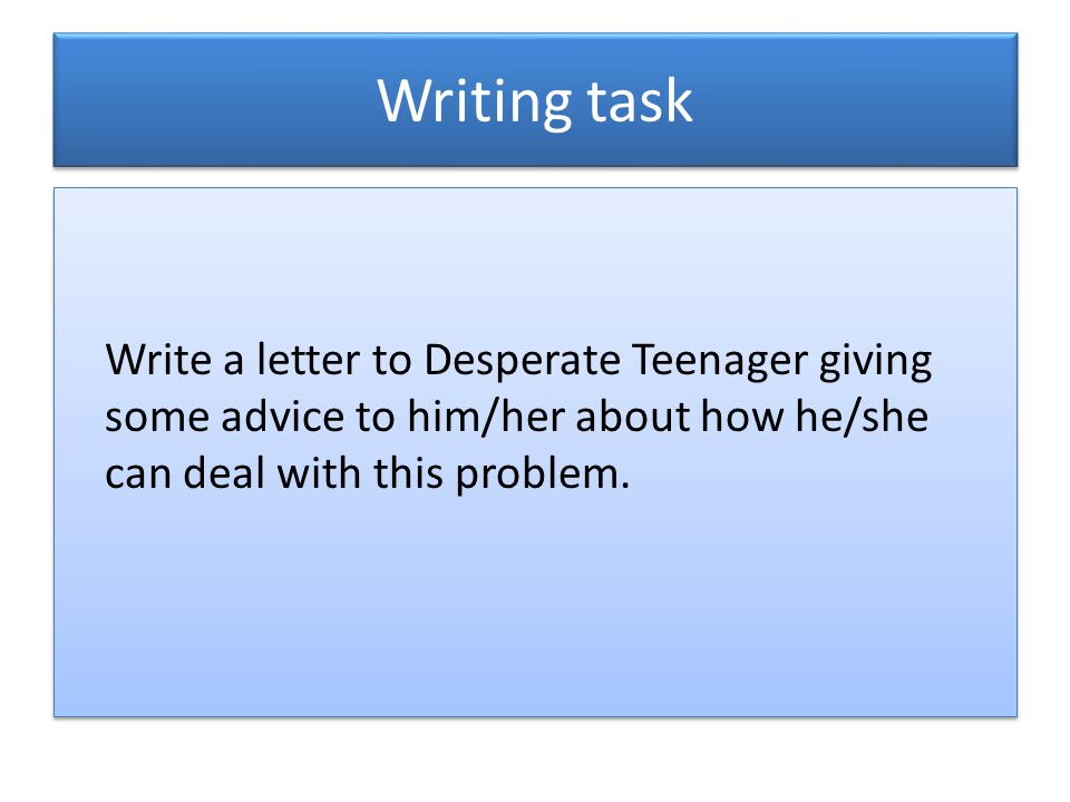 Writing task Write a letter to Desperate Teenager giving some advice to him/her about how he/she can deal with this problem.