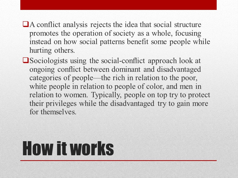 A conflict analysis rejects the idea that social structure promotes the operation of society as a whole, focusing instead on how social patterns benefit some people while hurting others.