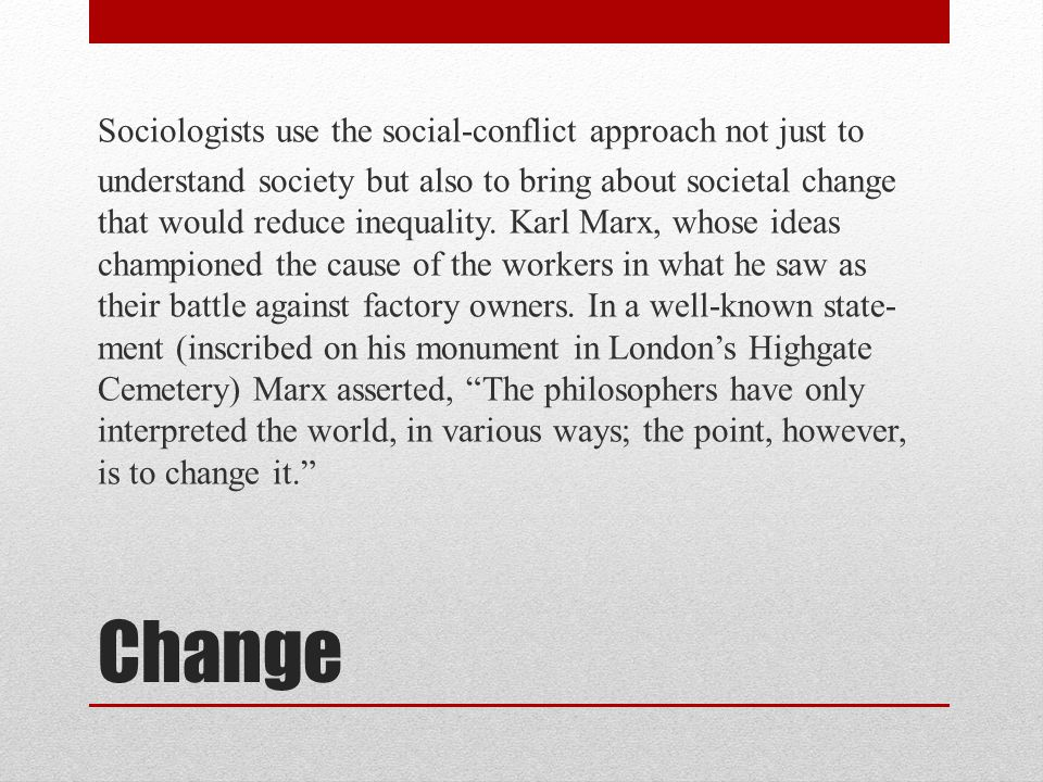 Sociologists use the social-conflict approach not just to understand society but also to bring about societal change that would reduce inequality. Karl Marx, whose ideas championed the cause of the workers in what he saw as their battle against factory owners. In a well-known state-ment (inscribed on his monument in London's Highgate Cemetery) Marx asserted, The philosophers have only interpreted the world, in various ways; the point, however, is to change it.