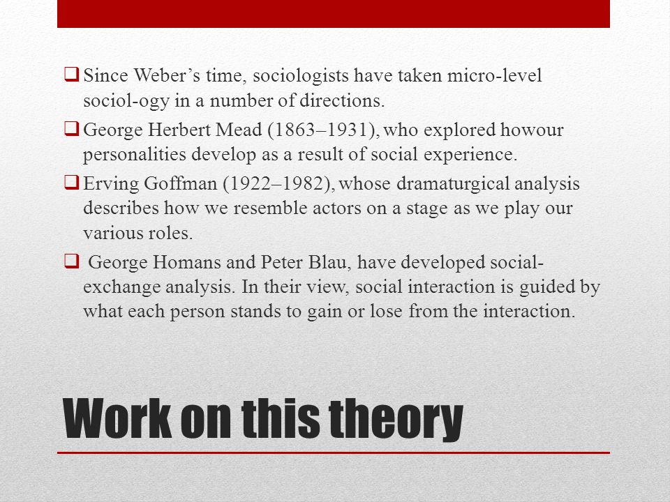 Since Weber's time, sociologists have taken micro-level sociol-ogy in a number of directions.