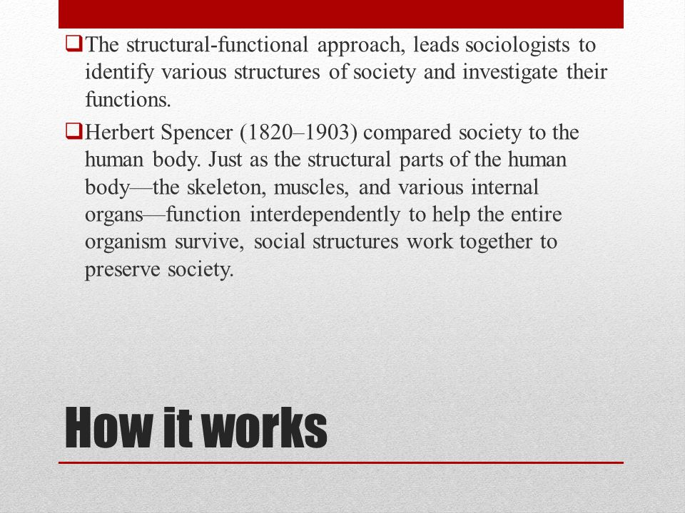 The structural-functional approach, leads sociologists to identify various structures of society and investigate their functions.