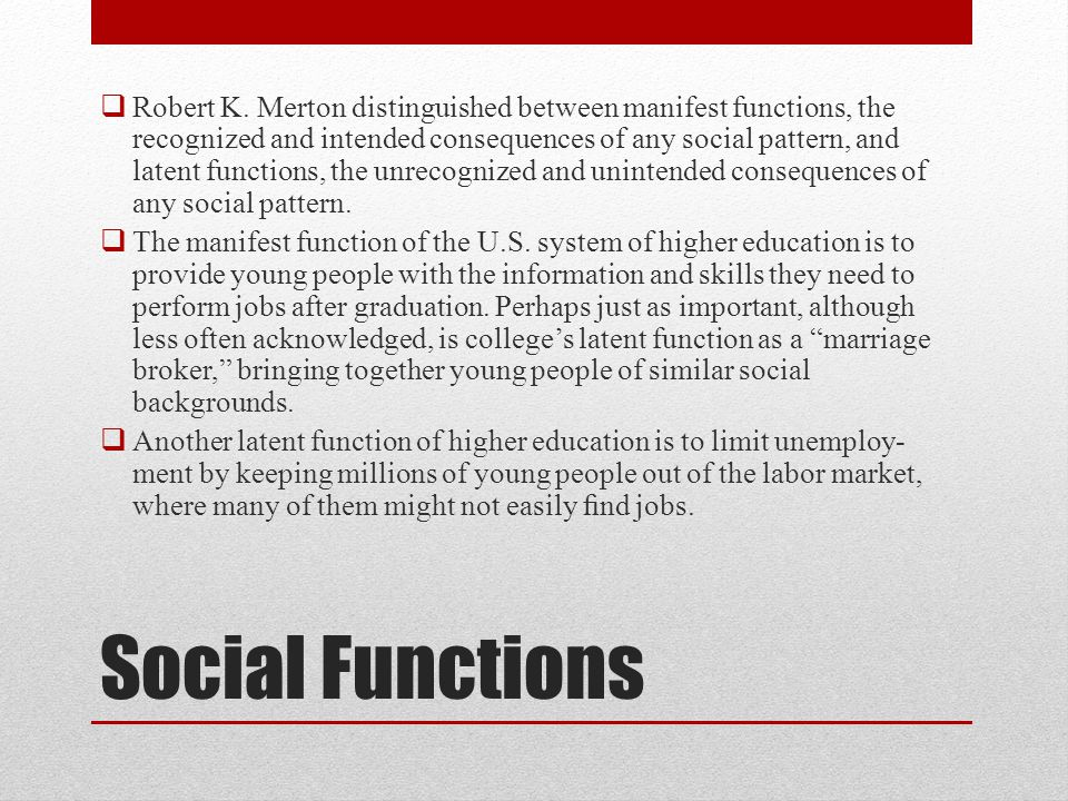 Robert K. Merton distinguished between manifest functions, the recognized and intended consequences of any social pattern, and latent functions, the unrecognized and unintended consequences of any social pattern.