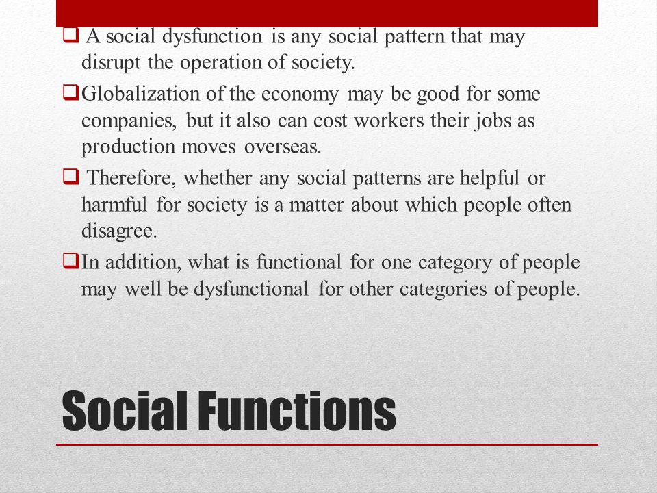 A social dysfunction is any social pattern that may disrupt the operation of society.