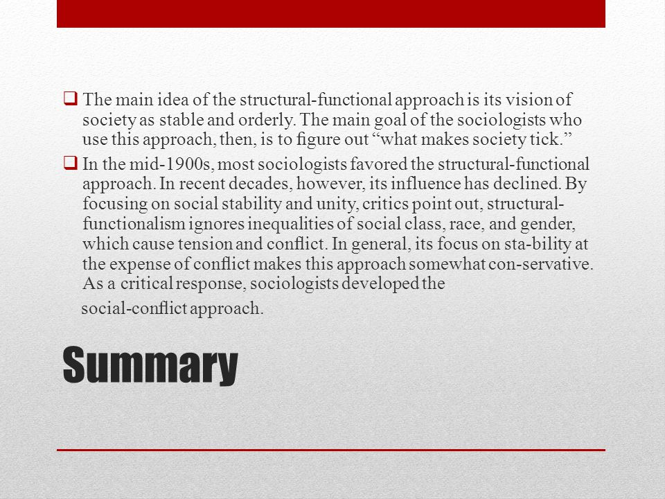 The main idea of the structural-functional approach is its vision of society as stable and orderly. The main goal of the sociologists who use this approach, then, is to figure out what makes society tick.