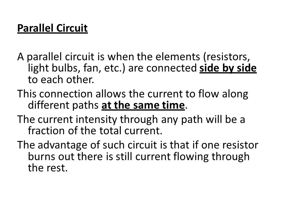 Parallel Circuit A parallel circuit is when the elements (resistors, light bulbs, fan, etc.) are connected side by side to each other.