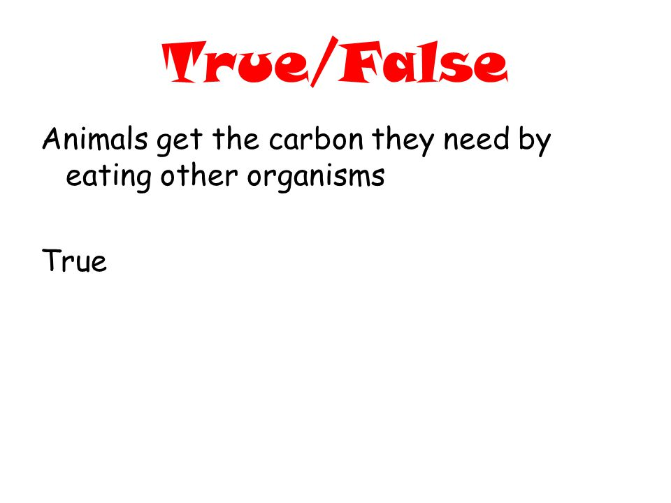 True/False Animals get the carbon they need by eating other organisms True
