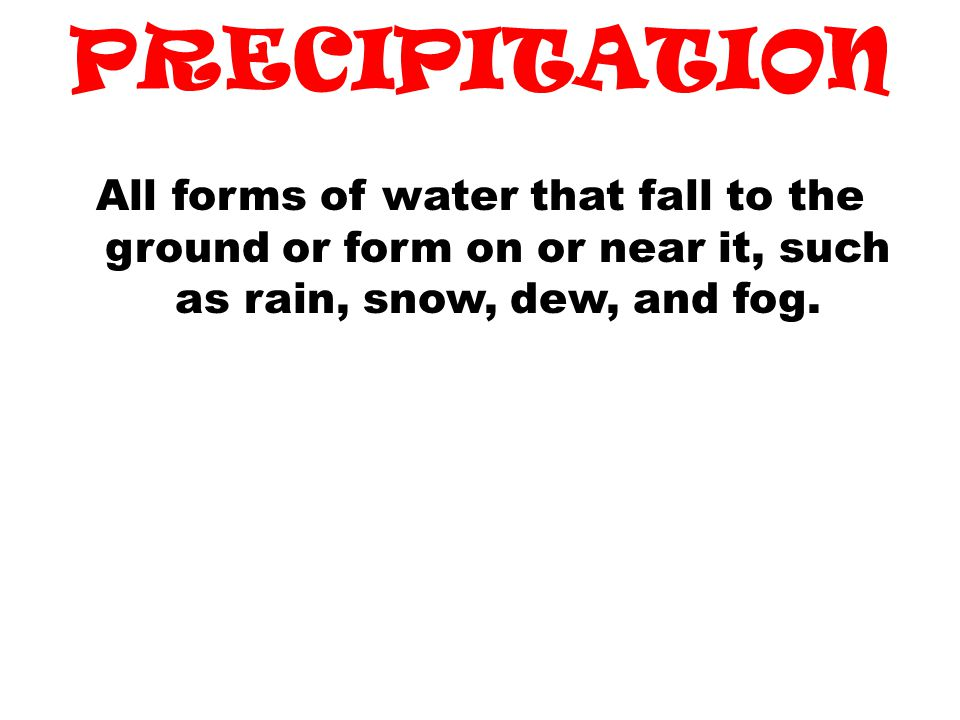 PRECIPITATION All forms of water that fall to the ground or form on or near it, such as rain, snow, dew, and fog.