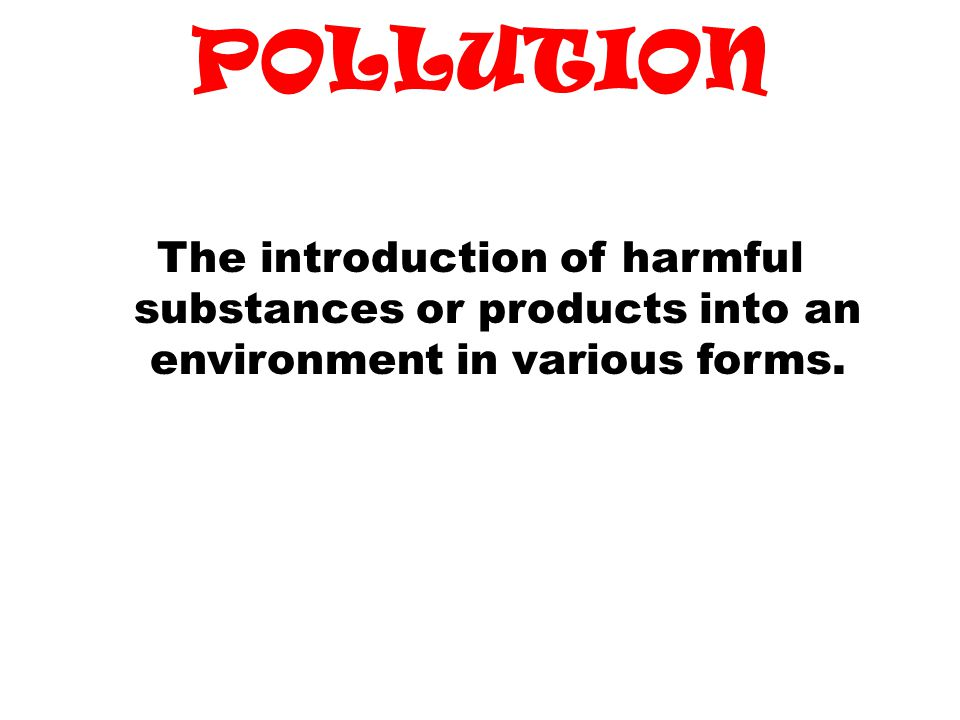 POLLUTION The introduction of harmful substances or products into an environment in various forms.