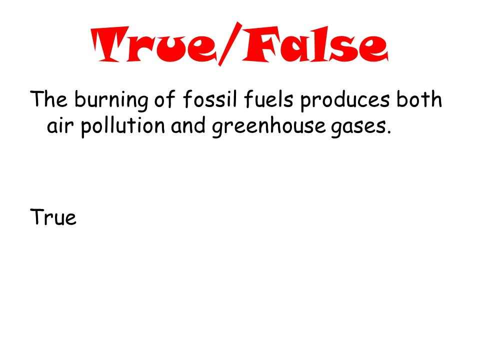 True/False The burning of fossil fuels produces both air pollution and greenhouse gases. True