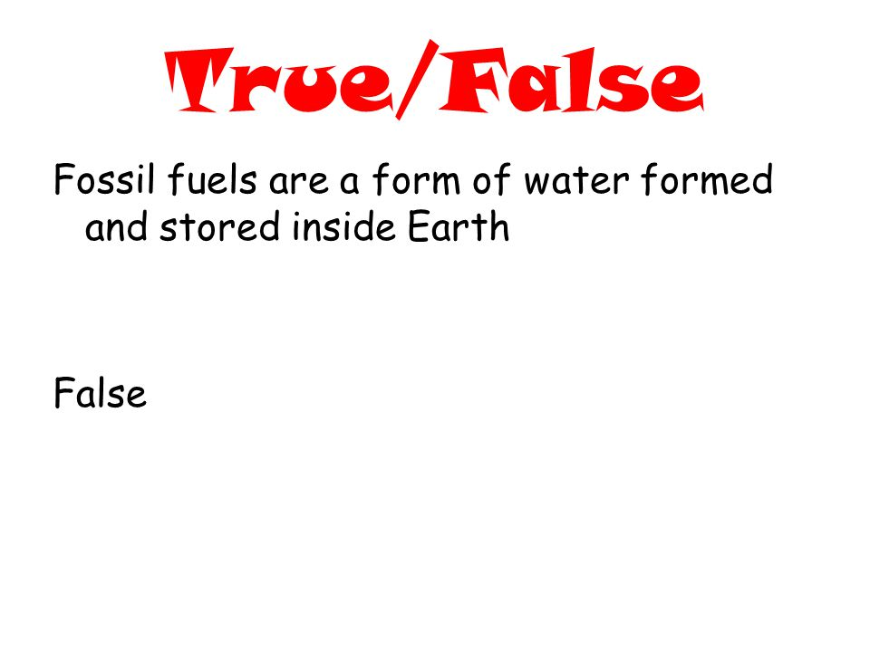 True/False Fossil fuels are a form of water formed and stored inside Earth False