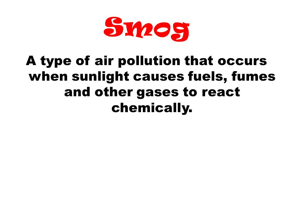 Smog A type of air pollution that occurs when sunlight causes fuels, fumes and other gases to react chemically.