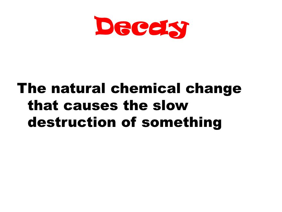 Decay The natural chemical change that causes the slow destruction of something