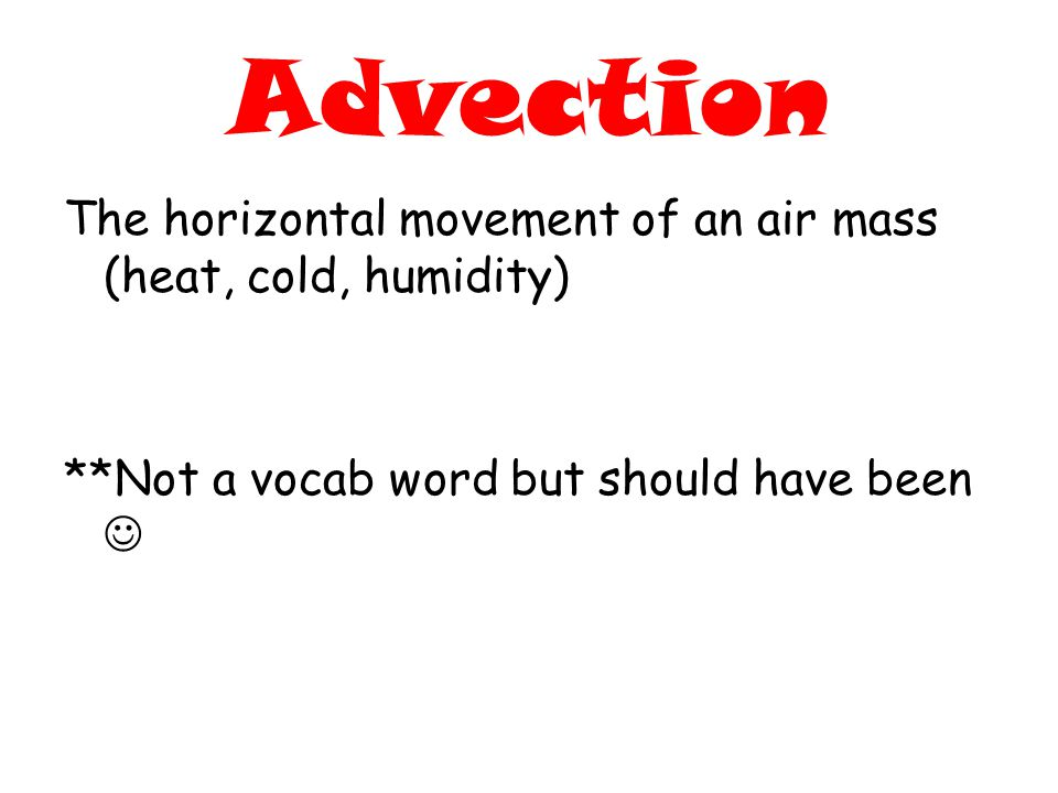 Advection The horizontal movement of an air mass (heat, cold, humidity) **Not a vocab word but should have been 