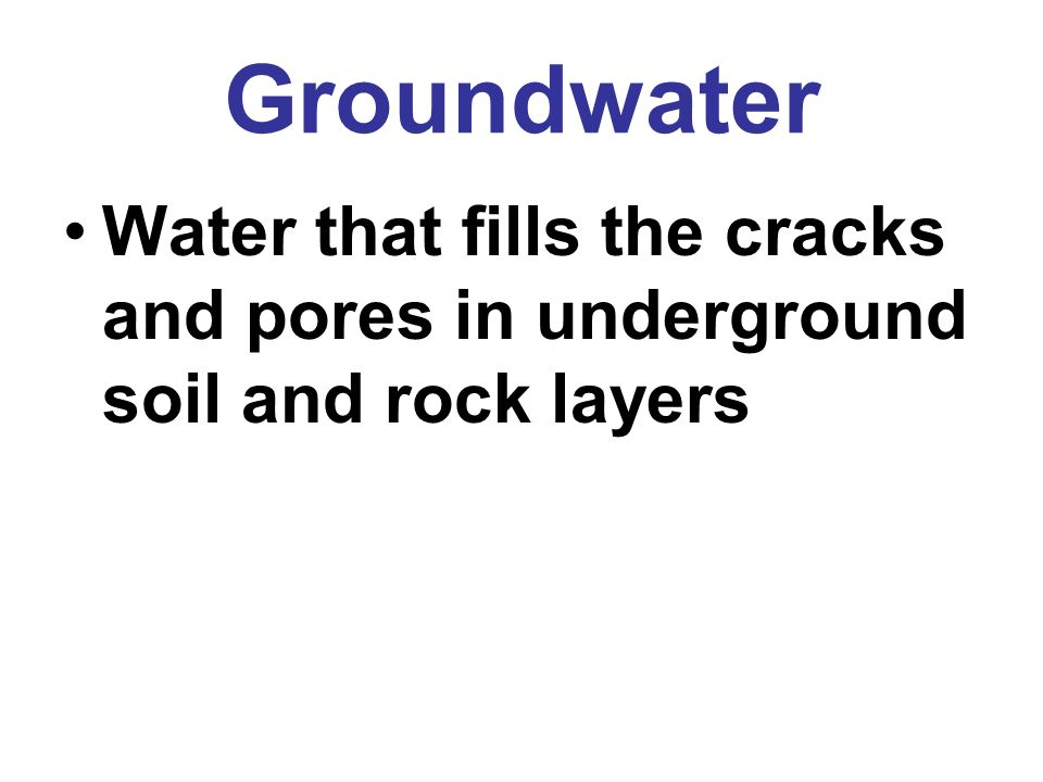 Groundwater Water that fills the cracks and pores in underground soil and rock layers