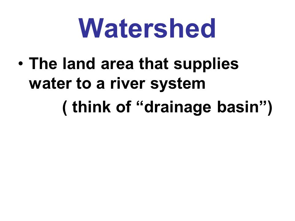 Watershed The land area that supplies water to a river system