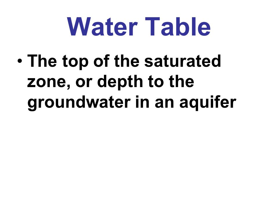 Water Table The top of the saturated zone, or depth to the groundwater in an aquifer