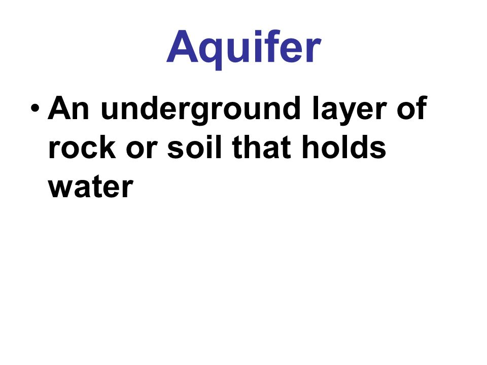 Aquifer An underground layer of rock or soil that holds water