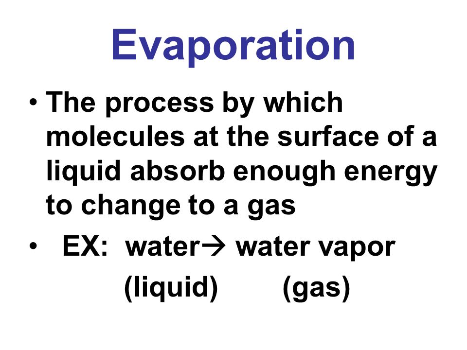 Evaporation The process by which molecules at the surface of a liquid absorb enough energy to change to a gas.